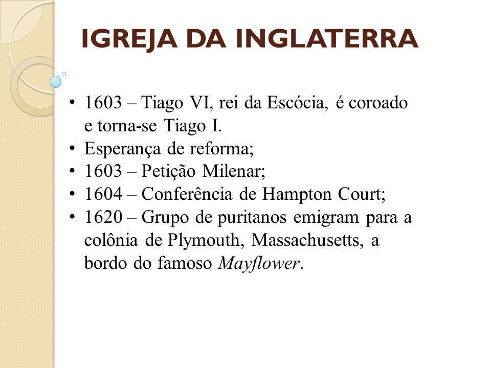IGREJA DA INGLATERRA 1603 – Tiago VI, rei da Escócia, é coroado e torna-se Tiago I. Esperança de reforma;