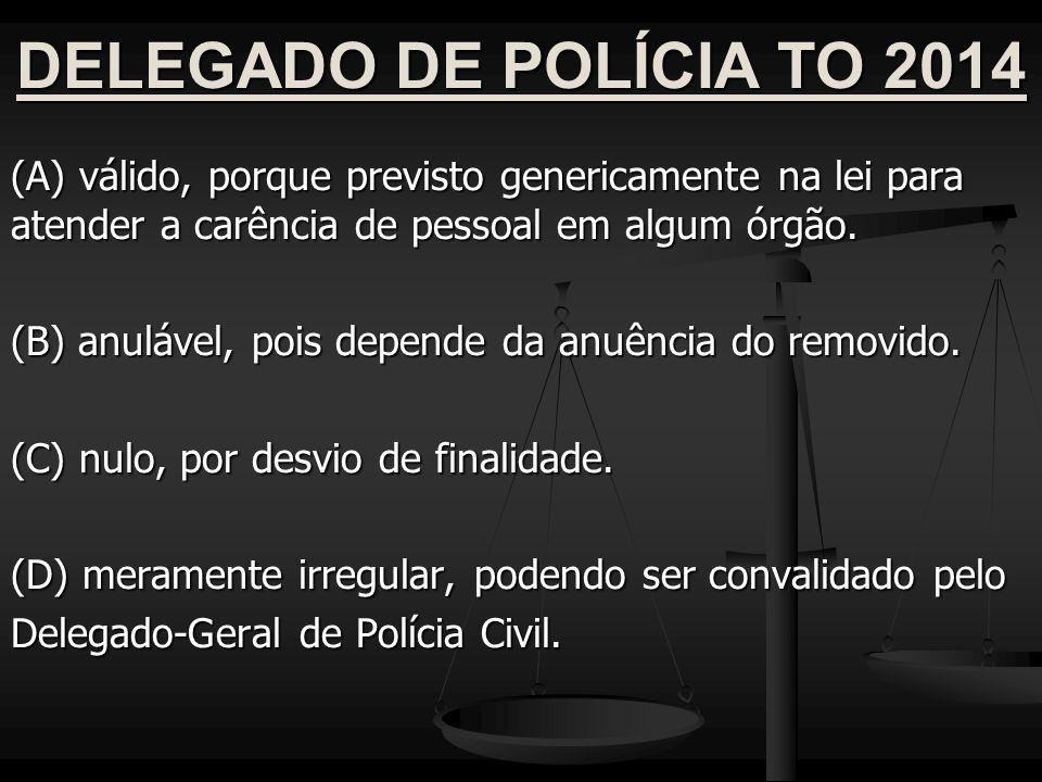 DELEGADO DE POLÍCIA TO 2014 (A) válido, porque previsto genericamente na lei para atender a carência de pessoal em algum órgão.