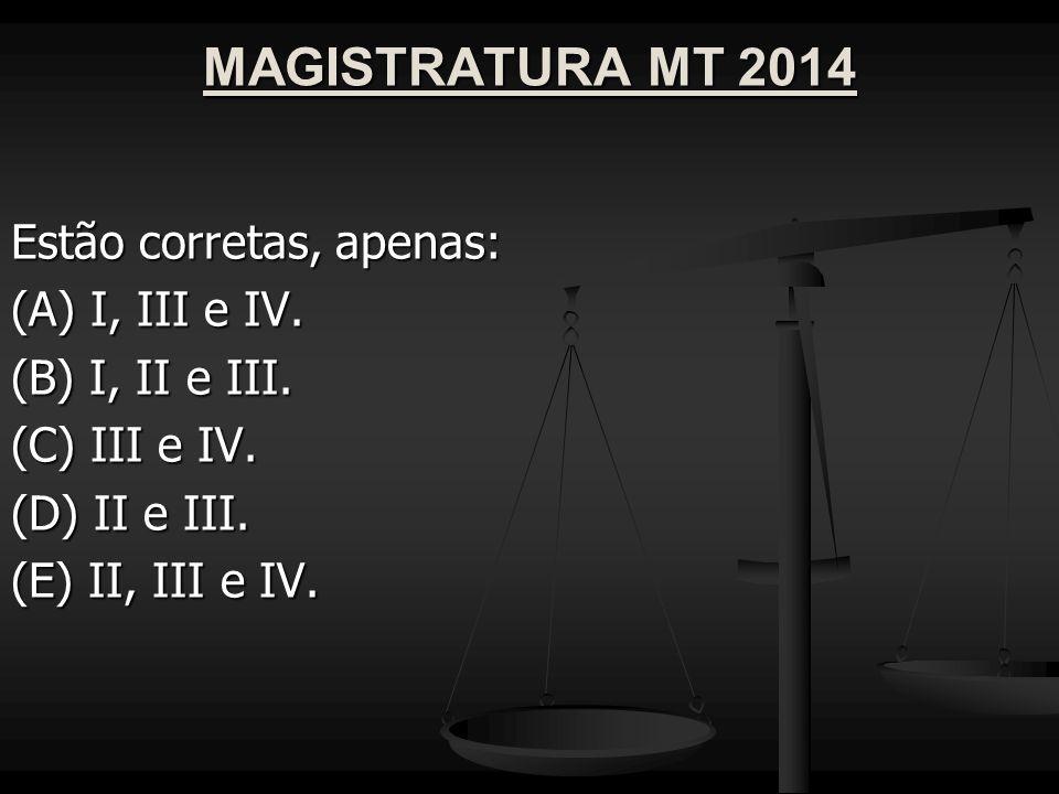 MAGISTRATURA MT 2014 Estão corretas, apenas: (A) I, III e IV.