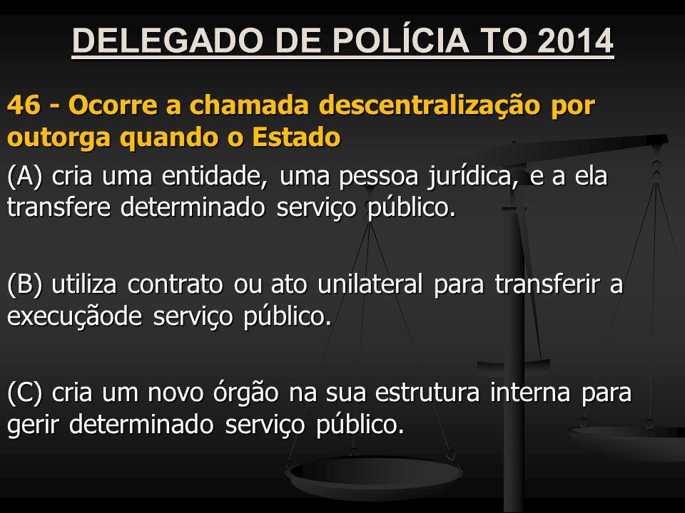DELEGADO DE POLÍCIA TO 2014 46 - Ocorre a chamada descentralização por outorga quando o Estado.