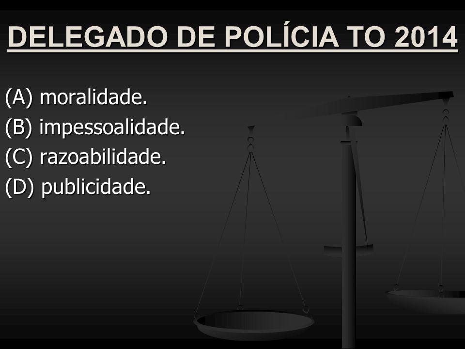 DELEGADO DE POLÍCIA TO 2014 (A) moralidade. (B) impessoalidade.