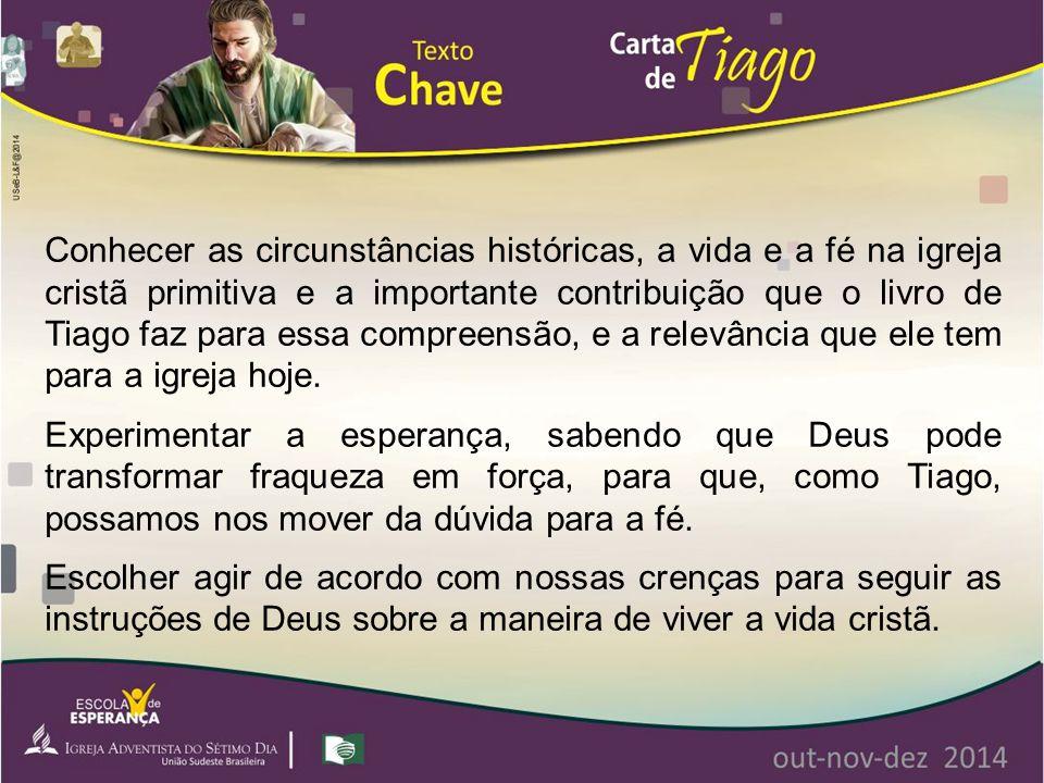Conhecer as circunstâncias históricas, a vida e a fé na igreja cristã primitiva e a importante contribuição que o livro de Tiago faz para essa compreensão, e a relevância que ele tem para a igreja hoje.