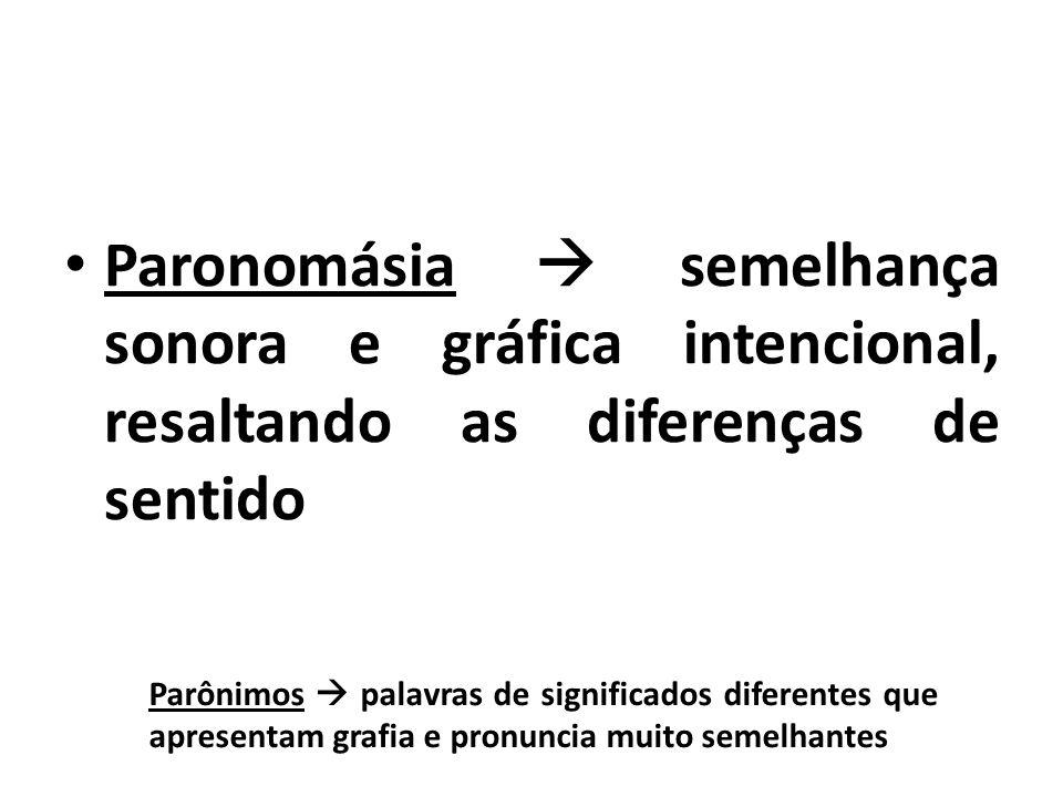 Paronomásia  semelhança sonora e gráfica intencional, resaltando as diferenças de sentido