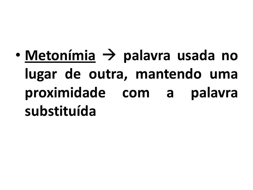 Metonímia  palavra usada no lugar de outra, mantendo uma proximidade com a palavra substituída