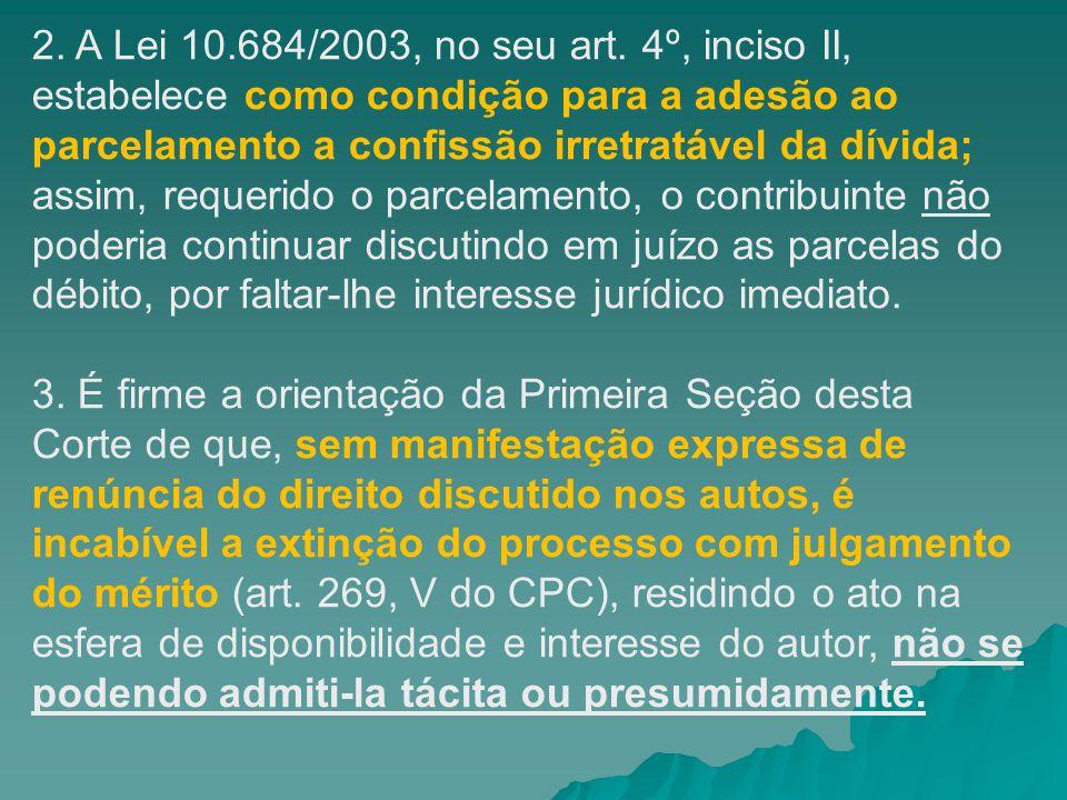 2. A Lei 10.684/2003, no seu art. 4º, inciso II, estabelece como condição para a adesão ao parcelamento a confissão irretratável da dívida; assim, requerido o parcelamento, o contribuinte não poderia continuar discutindo em juízo as parcelas do débito, por faltar-lhe interesse jurídico imediato.