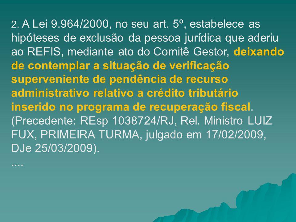2. A Lei 9.964/2000, no seu art. 5º, estabelece as hipóteses de exclusão da pessoa jurídica que aderiu ao REFIS, mediante ato do Comitê Gestor, deixando de contemplar a situação de verificação superveniente de pendência de recurso administrativo relativo a crédito tributário inserido no programa de recuperação fiscal. (Precedente: REsp 1038724/RJ, Rel. Ministro LUIZ FUX, PRIMEIRA TURMA, julgado em 17/02/2009, DJe 25/03/2009).