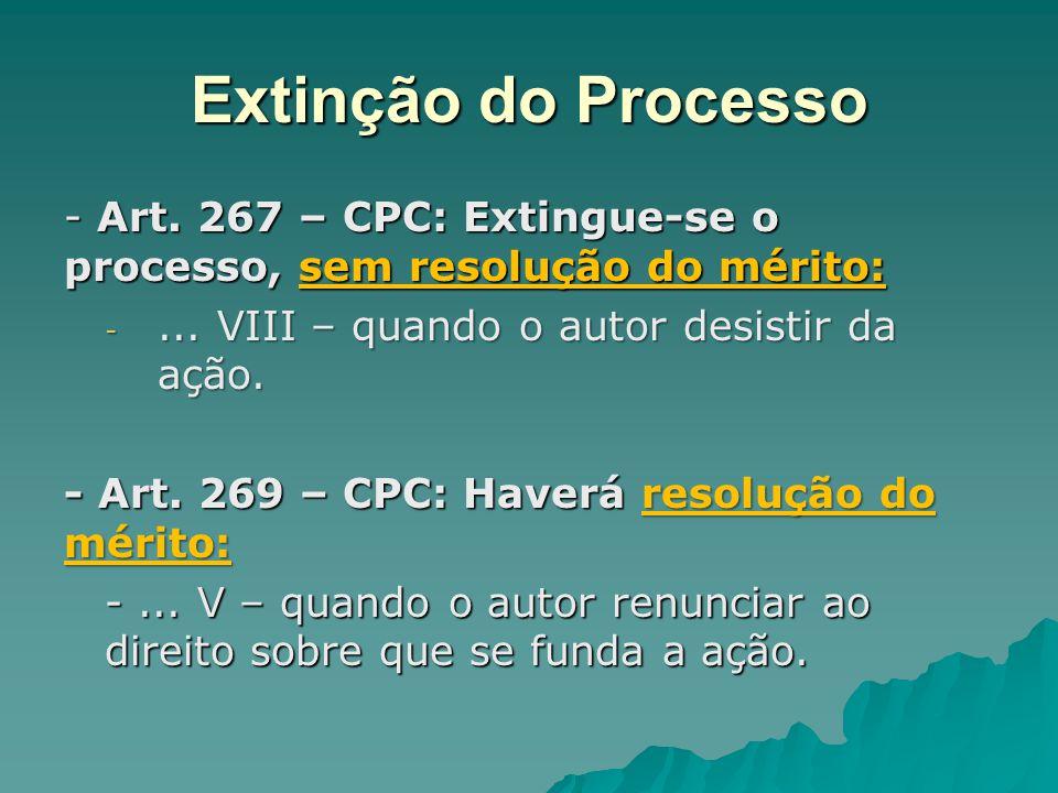 Extinção do Processo - Art. 267 – CPC: Extingue-se o processo, sem resolução do mérito: ... VIII – quando o autor desistir da ação.