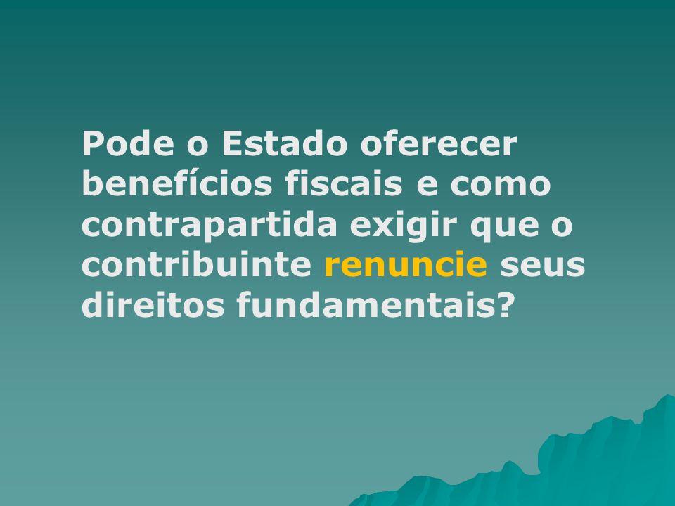 Pode o Estado oferecer benefícios fiscais e como contrapartida exigir que o contribuinte renuncie seus direitos fundamentais