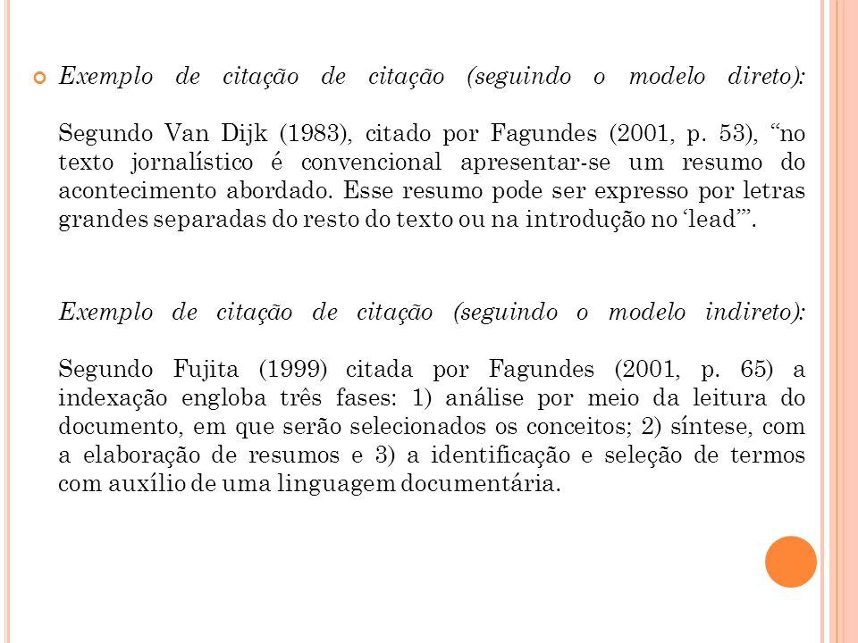 Exemplo de citação de citação (seguindo o modelo direto): Segundo Van Dijk (1983), citado por Fagundes (2001, p. 53), no texto jornalístico é convencional apresentar-se um resumo do acontecimento abordado. Esse resumo pode ser expresso por letras grandes separadas do resto do texto ou na introdução no 'lead' .