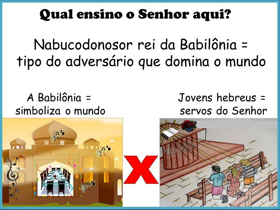 x Qual ensino o Senhor aqui Nabucodonosor rei da Babilônia =