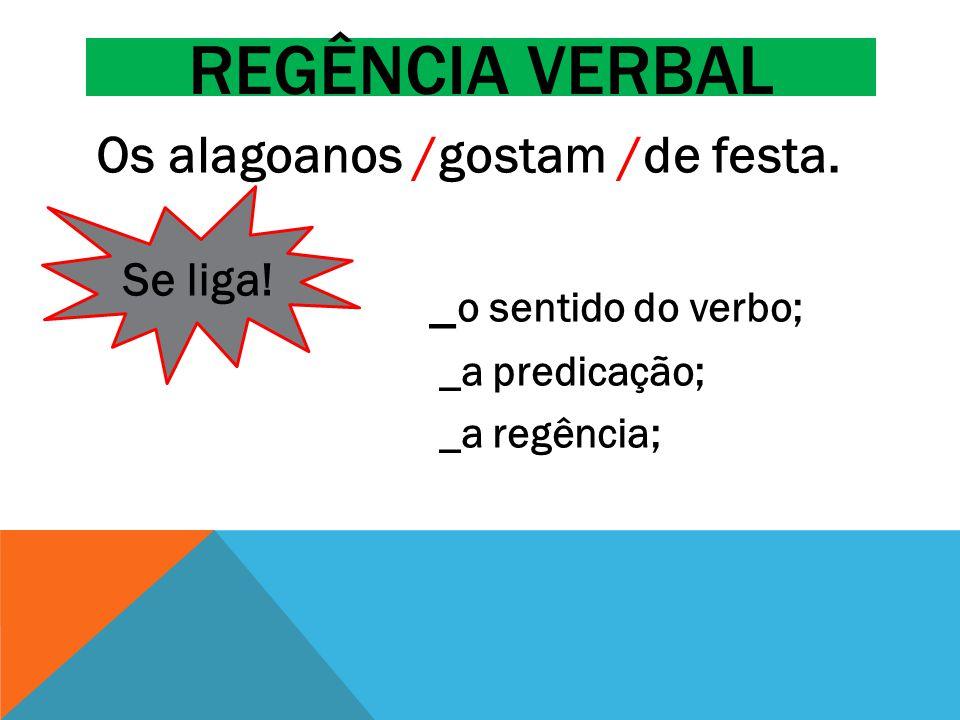 Regência verbal Os alagoanos /gostam /de festa. _o sentido do verbo;