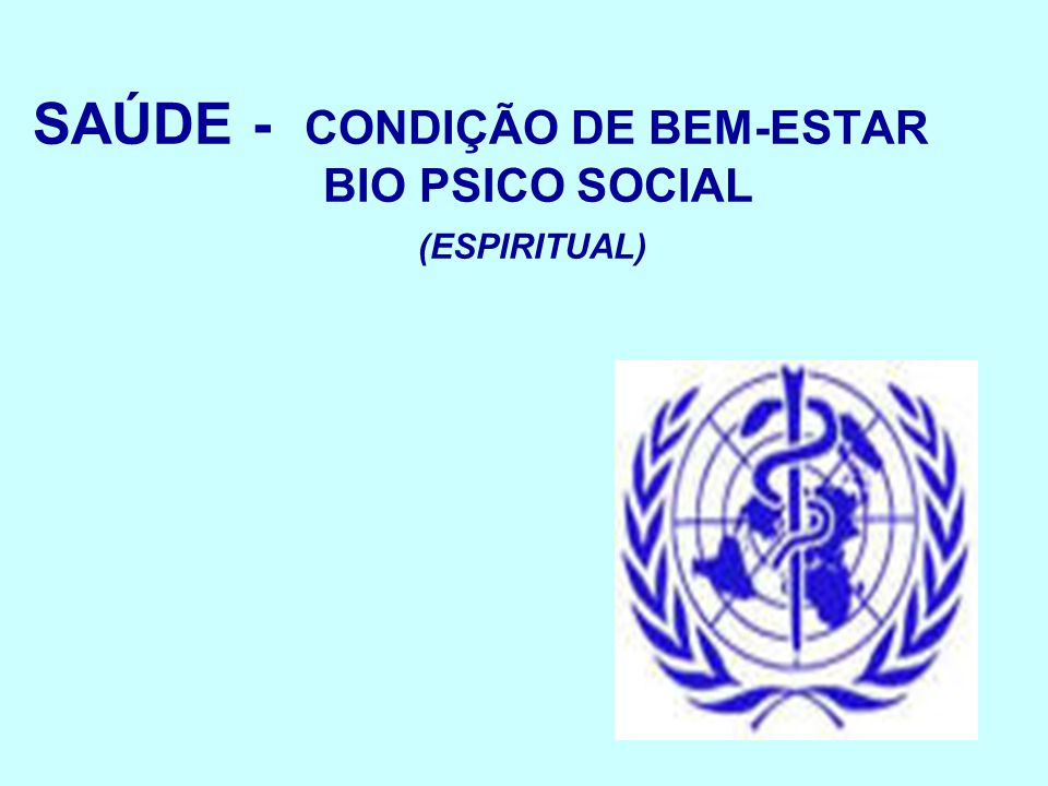 SAÚDE - CONDIÇÃO DE BEM-ESTAR BIO PSICO SOCIAL (ESPIRITUAL)