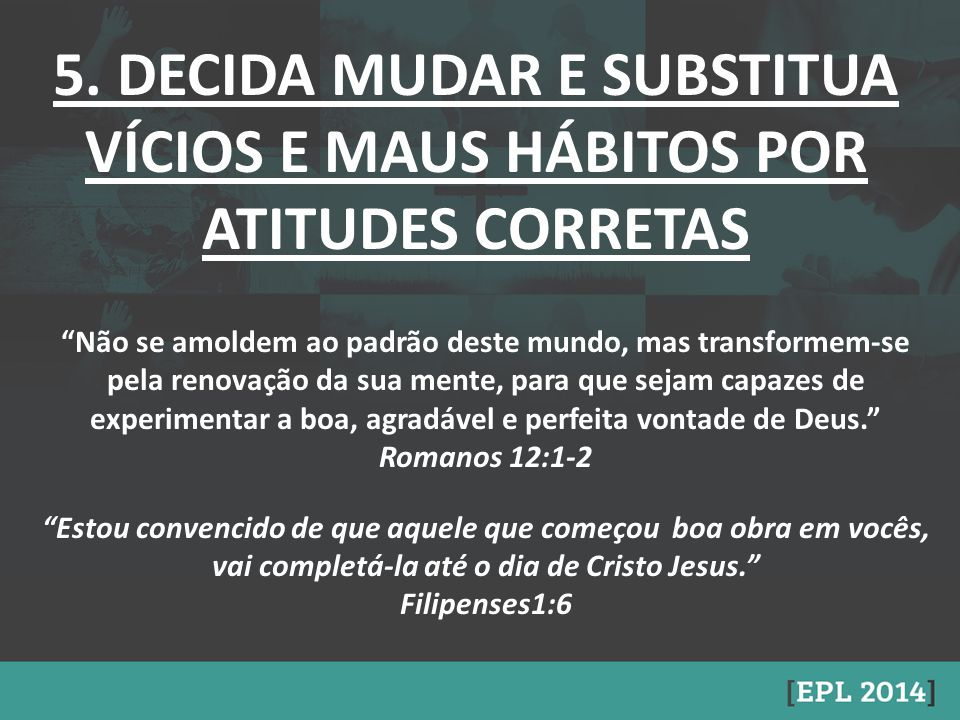 5. DECIDA MUDAR E SUBSTITUA VÍCIOS E MAUS HÁBITOS POR ATITUDES CORRETAS