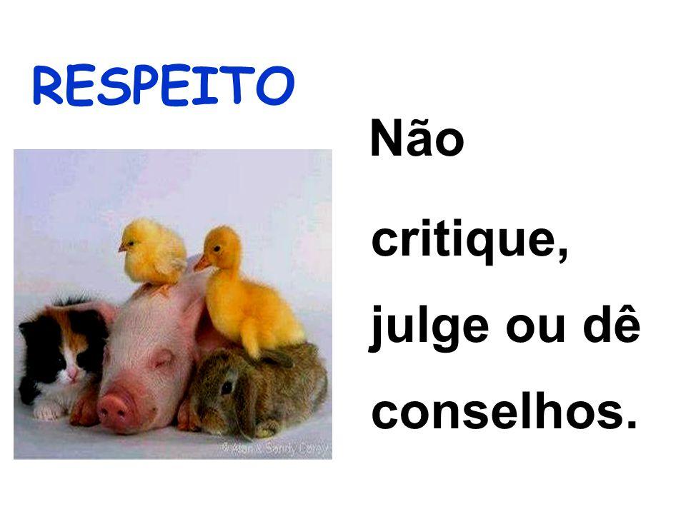 Não critique, julge ou dê conselhos.