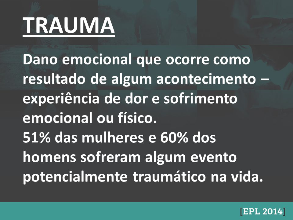 TRAUMA Dano emocional que ocorre como resultado de algum acontecimento – experiência de dor e sofrimento emocional ou físico.