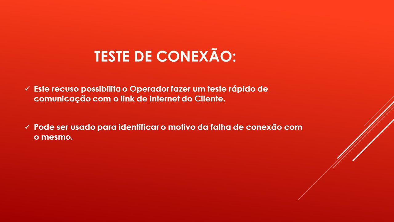 TESTE DE CONEXÃO: Este recuso possibilita o Operador fazer um teste rápido de comunicação com o link de internet do Cliente.