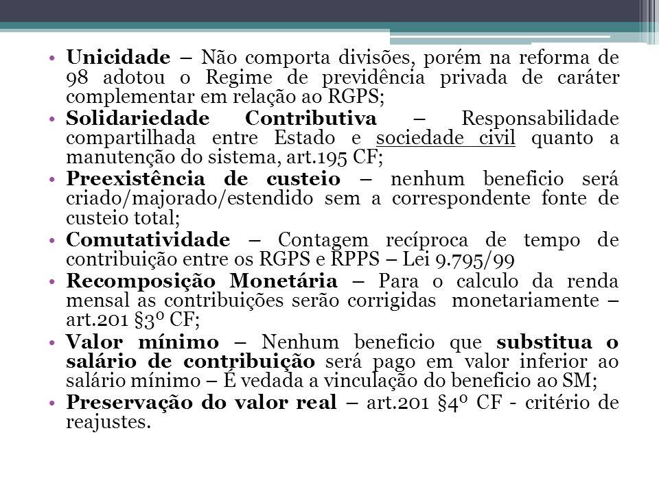 Unicidade – Não comporta divisões, porém na reforma de 98 adotou o Regime de previdência privada de caráter complementar em relação ao RGPS;