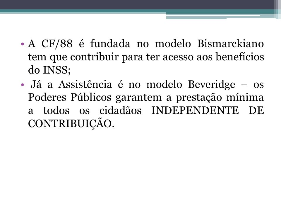 A CF/88 é fundada no modelo Bismarckiano tem que contribuir para ter acesso aos benefícios do INSS;