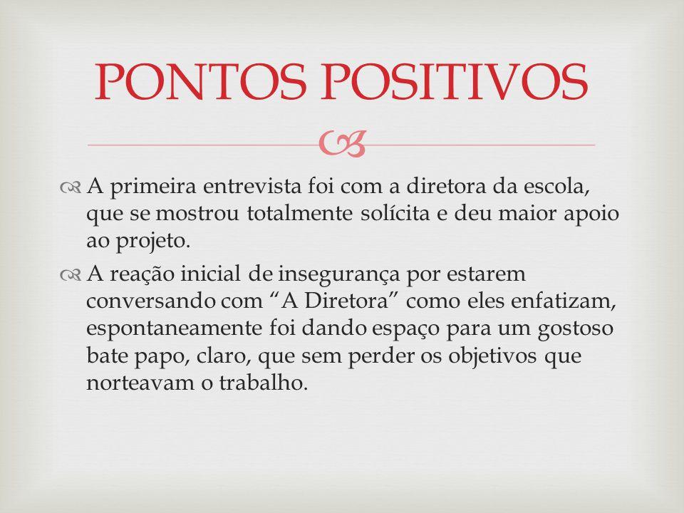 PONTOS POSITIVOS A primeira entrevista foi com a diretora da escola, que se mostrou totalmente solícita e deu maior apoio ao projeto.