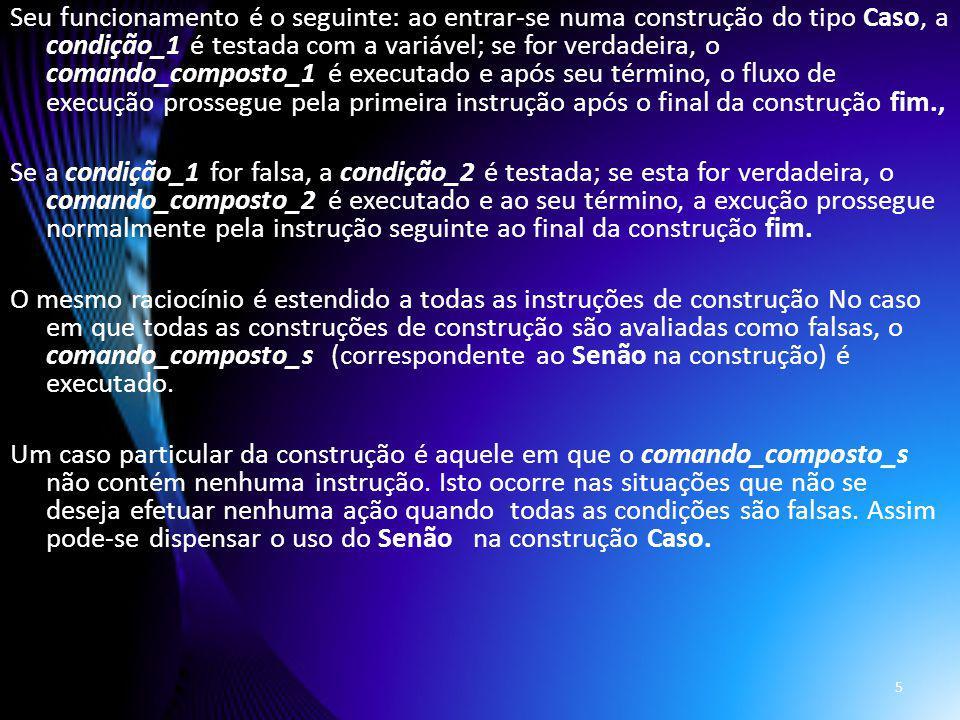 Seu funcionamento é o seguinte: ao entrar-se numa construção do tipo Caso, a condição_1 é testada com a variável; se for verdadeira, o comando_composto_1 é executado e após seu término, o fluxo de execução prossegue pela primeira instrução após o final da construção fim., Se a condição_1 for falsa, a condição_2 é testada; se esta for verdadeira, o comando_composto_2 é executado e ao seu término, a excução prossegue normalmente pela instrução seguinte ao final da construção fim.