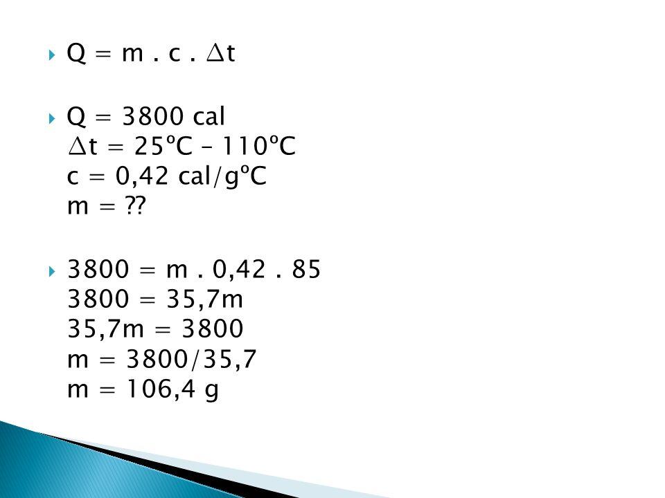 Q = m . c . ∆t Q = 3800 cal ∆t = 25ºC – 110ºC c = 0,42 cal/gºC m =