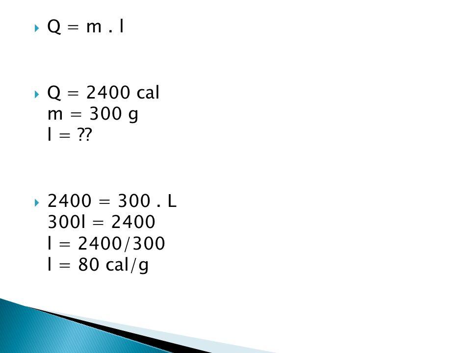 Q = m . l Q = 2400 cal m = 300 g l = 2400 = 300 . L 300l = 2400 l = 2400/300 l = 80 cal/g