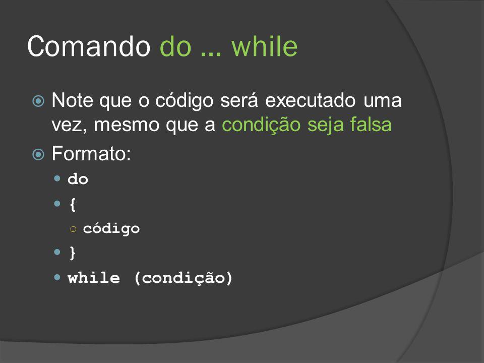 Comando do ... while Note que o código será executado uma vez, mesmo que a condição seja falsa. Formato: