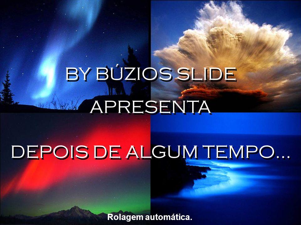 BY BÚZIOS SLIDE APRESENTA DEPOIS DE ALGUM TEMPO... Rolagem automática.