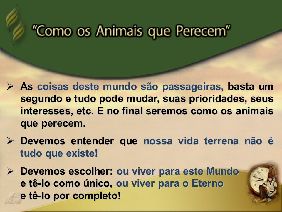 As coisas deste mundo são passageiras, basta um segundo e tudo pode mudar, suas prioridades, seus interesses, etc. E no final seremos como os animais que perecem.