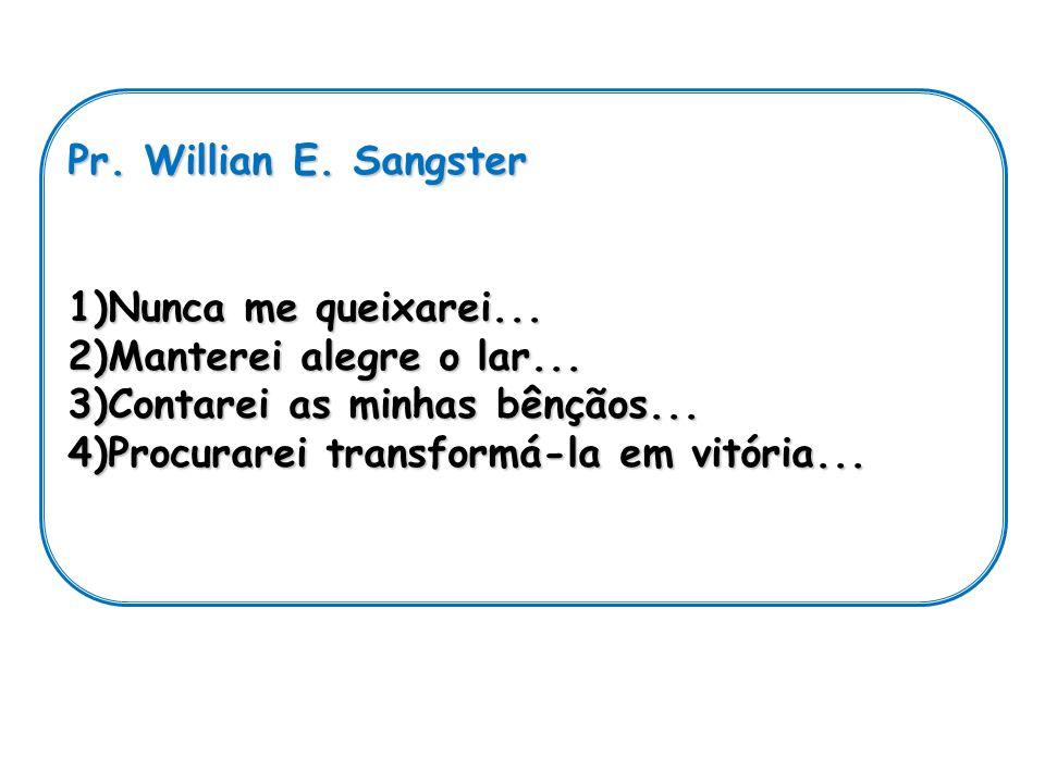 Pr. Willian E. Sangster Nunca me queixarei... Manterei alegre o lar... Contarei as minhas bênçãos...