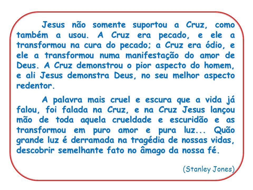 Jesus não somente suportou a Cruz, como também a usou