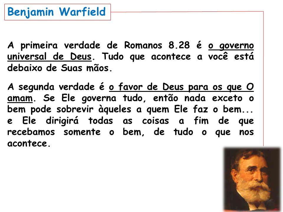 Benjamin Warfield A primeira verdade de Romanos 8.28 é o governo universal de Deus. Tudo que acontece a você está debaixo de Suas mãos.