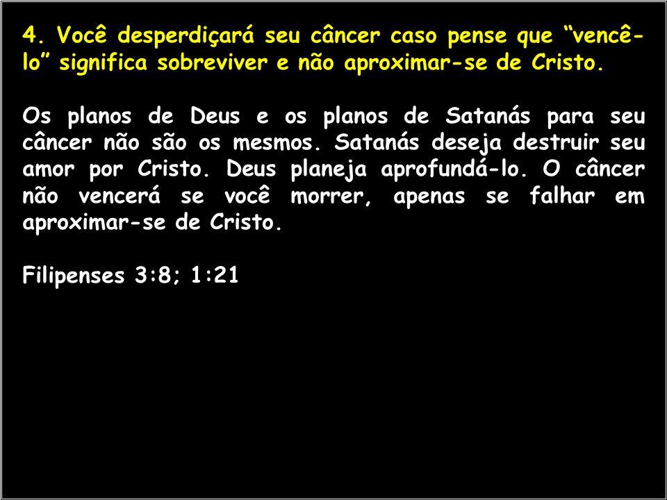 4. Você desperdiçará seu câncer caso pense que vencê-lo significa sobreviver e não aproximar-se de Cristo.