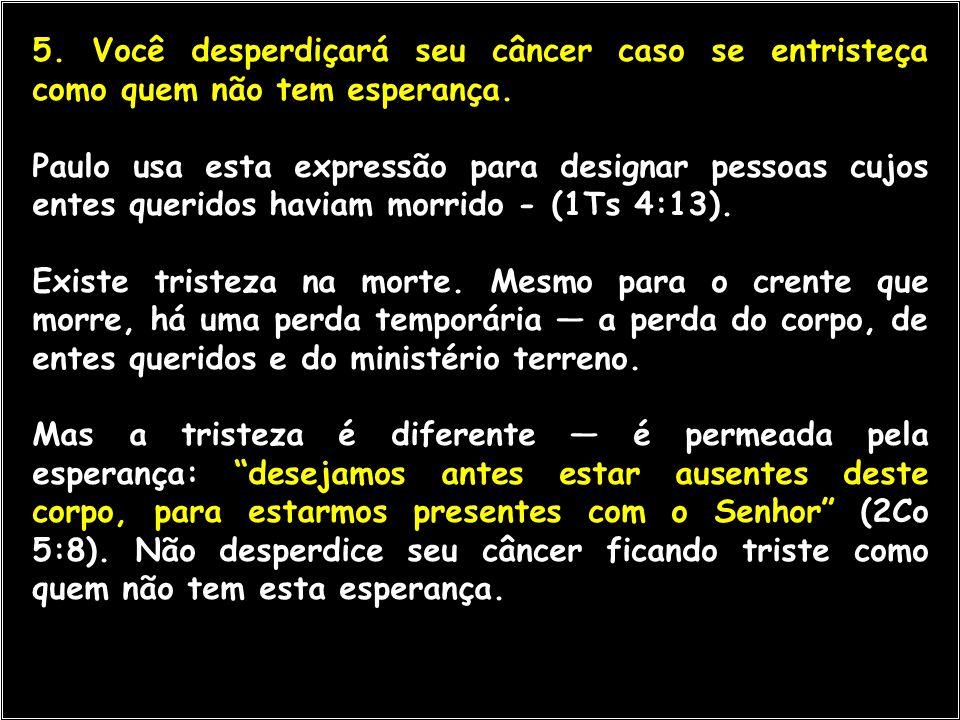 5. Você desperdiçará seu câncer caso se entristeça como quem não tem esperança.