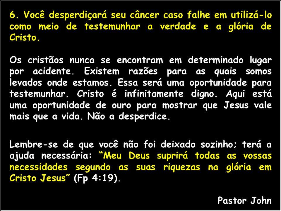 6. Você desperdiçará seu câncer caso falhe em utilizá-lo como meio de testemunhar a verdade e a glória de Cristo.