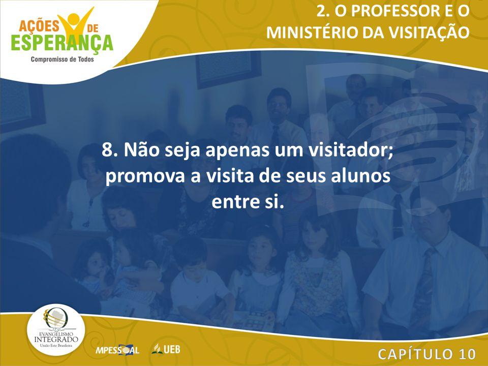 2. O PROFESSOR E O MINISTÉRIO DA VISITAÇÃO. 8. Não seja apenas um visitador; promova a visita de seus alunos entre si.
