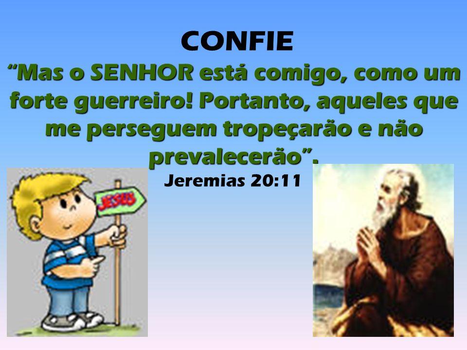 CONFIE Mas o SENHOR está comigo, como um forte guerreiro! Portanto, aqueles que me perseguem tropeçarão e não prevalecerão .