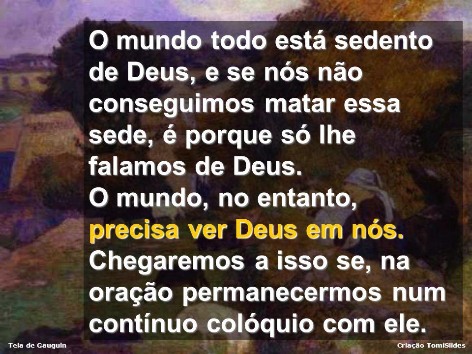 O mundo todo está sedento de Deus, e se nós não conseguimos matar essa sede, é porque só lhe falamos de Deus.