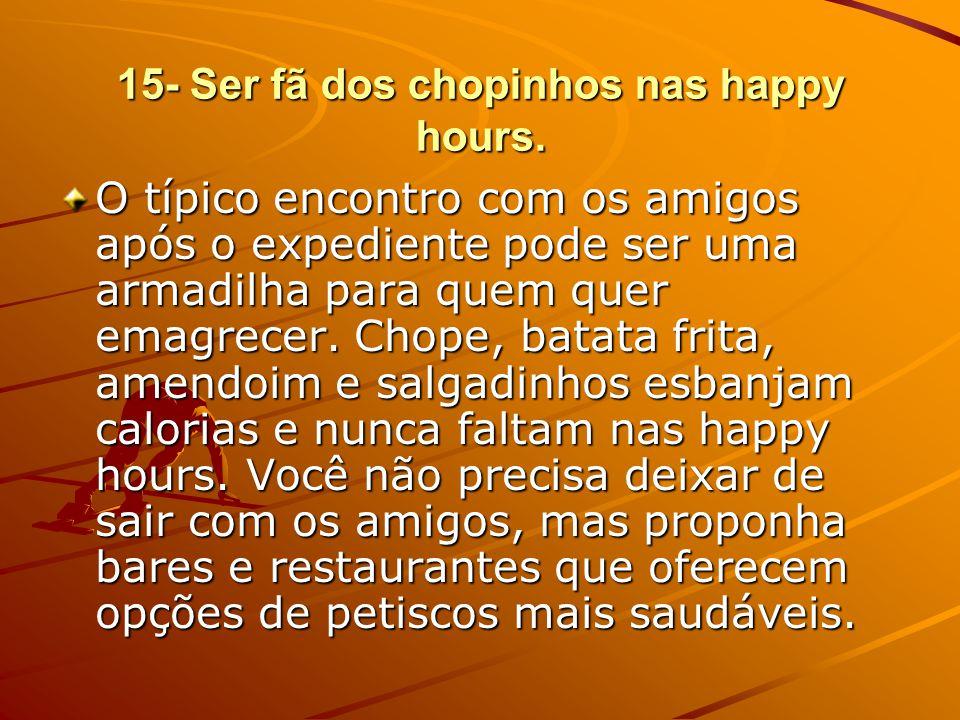 15- Ser fã dos chopinhos nas happy hours.