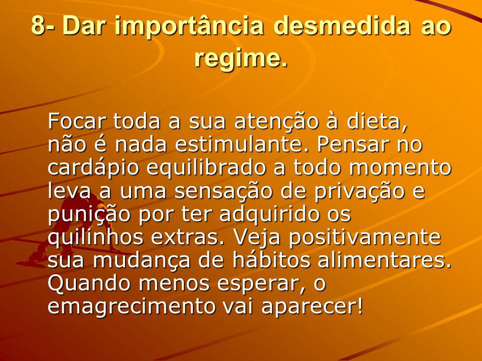 8- Dar importância desmedida ao regime.