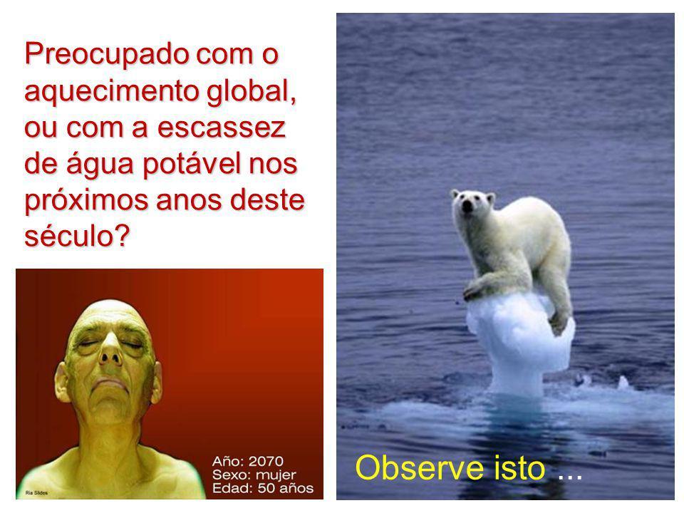 Preocupado com o aquecimento global, ou com a escassez de água potável nos próximos anos deste século