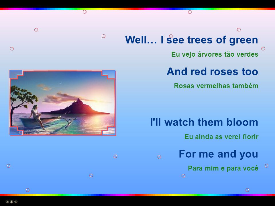 Well… I see trees of green And red roses too