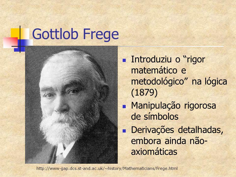 Gottlob Frege Introduziu o rigor matemático e metodológico na lógica (1879) Manipulação rigorosa de símbolos.