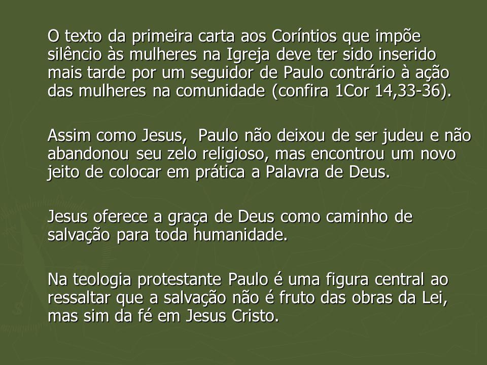 O texto da primeira carta aos Coríntios que impõe silêncio às mulheres na Igreja deve ter sido inserido mais tarde por um seguidor de Paulo contrário à ação das mulheres na comunidade (confira 1Cor 14,33-36).
