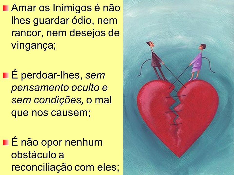 Amar os Inimigos é não lhes guardar ódio, nem rancor, nem desejos de vingança;