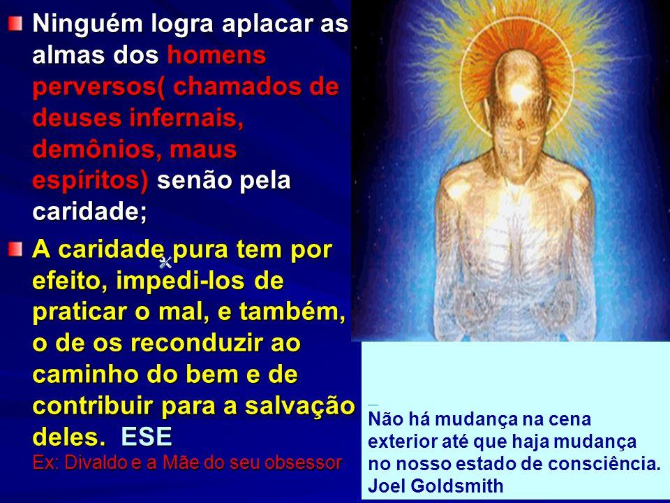 Ninguém logra aplacar as almas dos homens perversos( chamados de deuses infernais, demônios, maus espíritos) senão pela caridade;