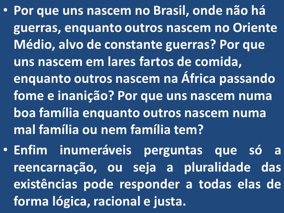 Por que uns nascem no Brasil, onde não há guerras, enquanto outros nascem no Oriente Médio, alvo de constante guerras Por que uns nascem em lares fartos de comida, enquanto outros nascem na África passando fome e inanição Por que uns nascem numa boa família enquanto outros nascem numa mal família ou nem família tem