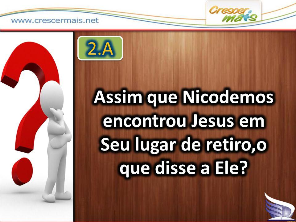 2.A Assim que Nicodemos encontrou Jesus em Seu lugar de retiro,o que disse a Ele