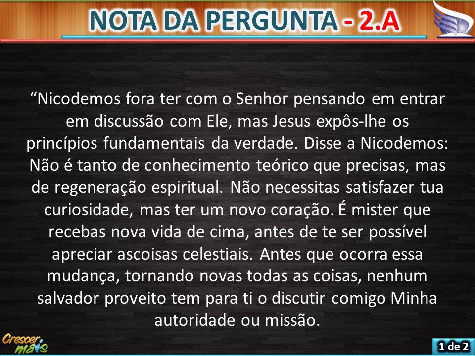 NOTA DA PERGUNTA - 2.A Nicodemos fora ter com o Senhor pensando em entrar em discussão com Ele, mas Jesus expôs-lhe os.