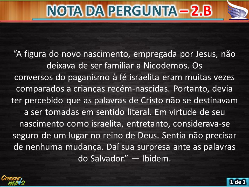 NOTA DA PERGUNTA – 2.B A figura do novo nascimento, empregada por Jesus, não deixava de ser familiar a Nicodemos. Os.